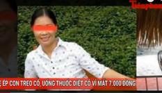 Tin nóng 24h ngày 21/9: Mẹ ép con treo cổ, uống thuốc diệt cỏ vì mất 7.000 đồng