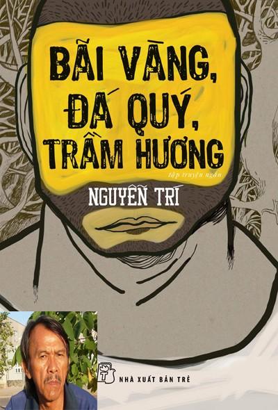 Nguyễn Trí- người đào vàng, tìm trầm, kéo cưa lừa xẻ, đồ tể kiêm giáo viên Anh văn với             cuốn sách đoạt giải thưởng Hội Nhà văn năm nay